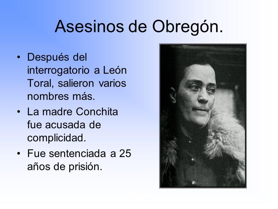 Maximato Asesinos de Obregón.Después del interrogatorio a León Toral, salieron varios nombres más.