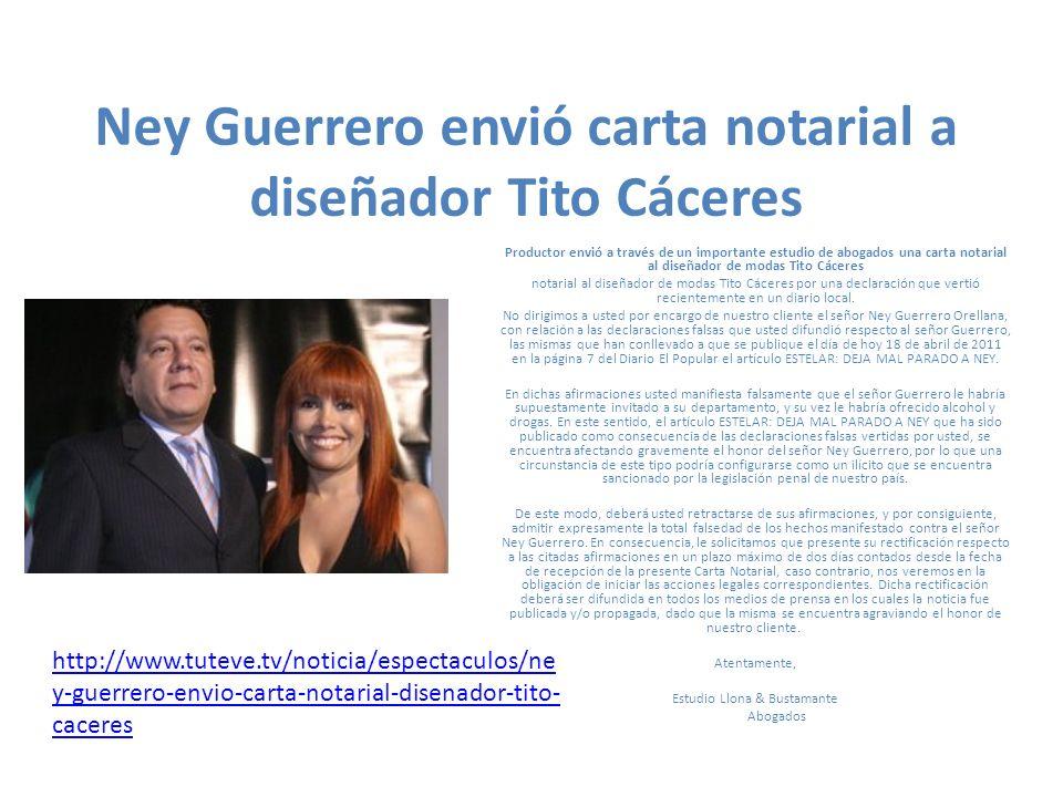 Ney Guerrero envió carta notarial a diseñador Tito Cáceres Productor envió a través de un importante estudio de abogados una carta notarial al diseñador de modas Tito Cáceres notarial al diseñador de modas Tito Cáceres por una declaración que vertió recientemente en un diario local.