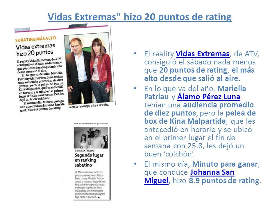 Vidas Extremas hizo 20 puntos de rating El reality Vidas Extremas, de ATV, consiguió el sábado nada menos que 20 puntos de rating, el más alto desde que salió al aire.Vidas Extremas En lo que va del año, Mariella Patriau y Álamo Pérez Luna tenían una audiencia promedio de diez puntos, pero la pelea de box de Kina Malpartida, que les antecedió en horario y se ubicó en el primer lugar el fin de semana con 25.8, les dejó un buen colchón.Álamo Pérez Luna El mismo día, Minuto para ganar, que conduce Johanna San Miguel, hizo 8.9 puntos de rating.Johanna San Miguel