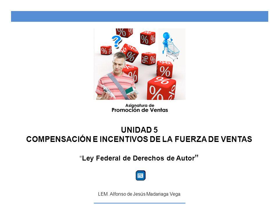 UNIDAD 5 COMPENSACIÓN E INCENTIVOS DE LA FUERZA DE VENTAS Ley Federal de Derechos de Autor LEM. Alfonso de Jesús Madariaga Vega