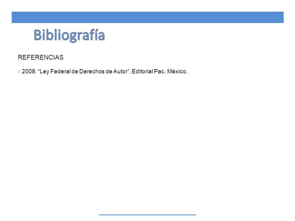 REFERENCIAS 1. 2008. Ley Federal de Derechos de Autor. Editorial Pac. México.