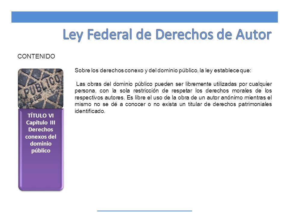 TÍTULO VI Capítulo III Derechos conexos del dominio público CONTENIDO Sobre los derechos conexo y del dominio público, la ley establece que: Las obras