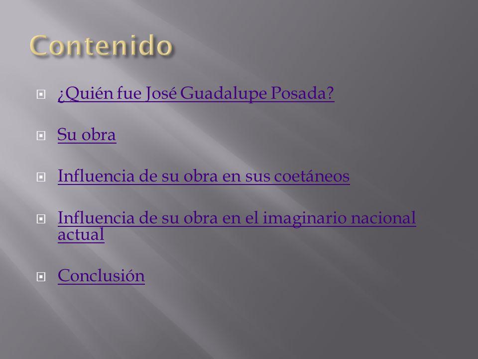¿Quién fue José Guadalupe Posada? Su obra Influencia de su obra en sus coetáneos Influencia de su obra en el imaginario nacional actual Influencia de