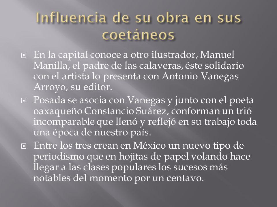 En la capital conoce a otro ilustrador, Manuel Manilla, el padre de las calaveras, éste solidario con el artista lo presenta con Antonio Vanegas Arroy