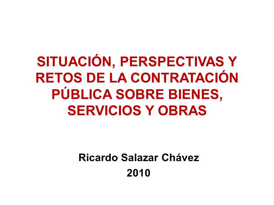 SITUACIÓN, PERSPECTIVAS Y RETOS DE LA CONTRATACIÓN PÚBLICA SOBRE BIENES, SERVICIOS Y OBRAS Ricardo Salazar Chávez 2010