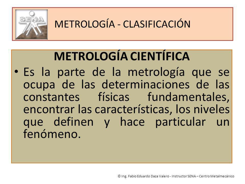 METROLOGÍA - CLASIFICACIÓN METROLOGÍA CIENTÍFICA Es la parte de la metrología que se ocupa de las determinaciones de las constantes físicas fundamenta