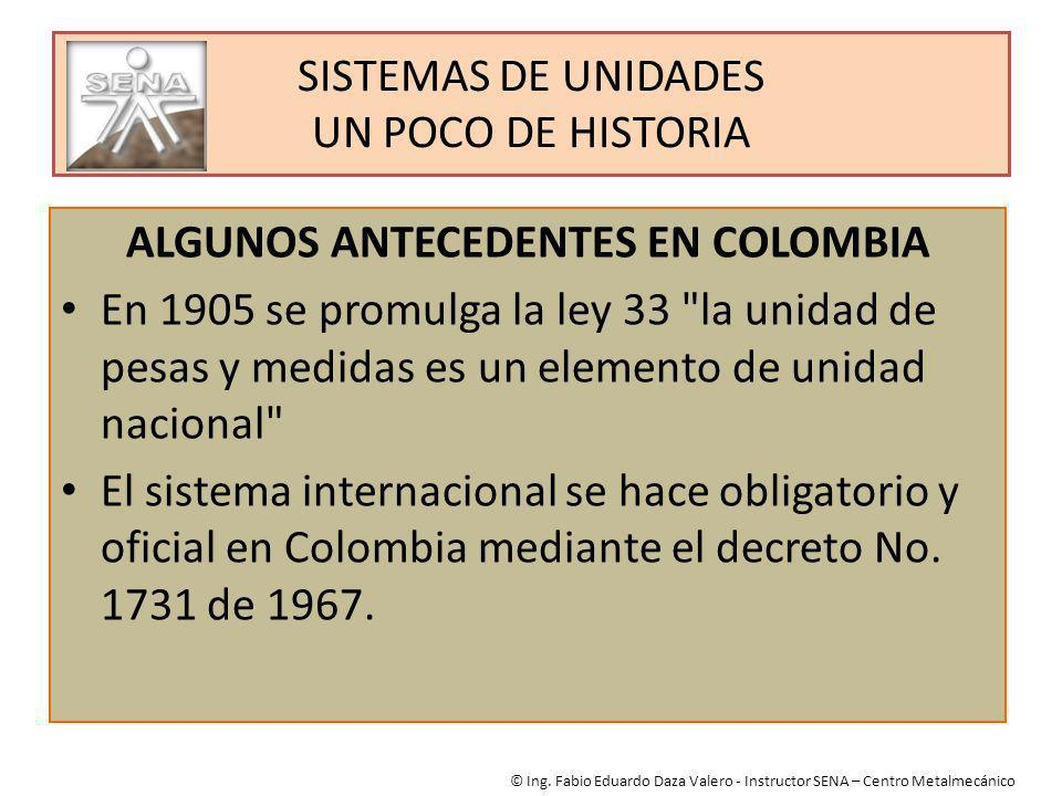 SISTEMAS DE UNIDADES UN POCO DE HISTORIA ALGUNOS ANTECEDENTES EN COLOMBIA En 1905 se promulga la ley 33