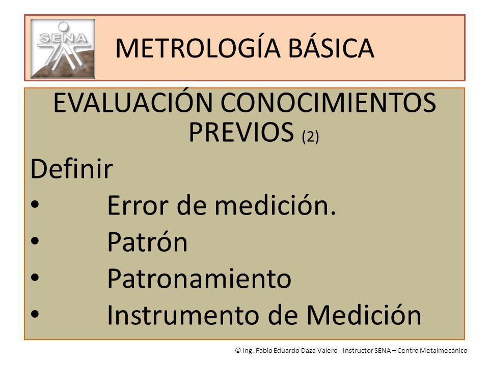 METROLOGÍA BÁSICA EVALUACIÓN CONOCIMIENTOS PREVIOS (2) Definir Error de medición. Patrón Patronamiento Instrumento de Medición © Ing. Fabio Eduardo Da