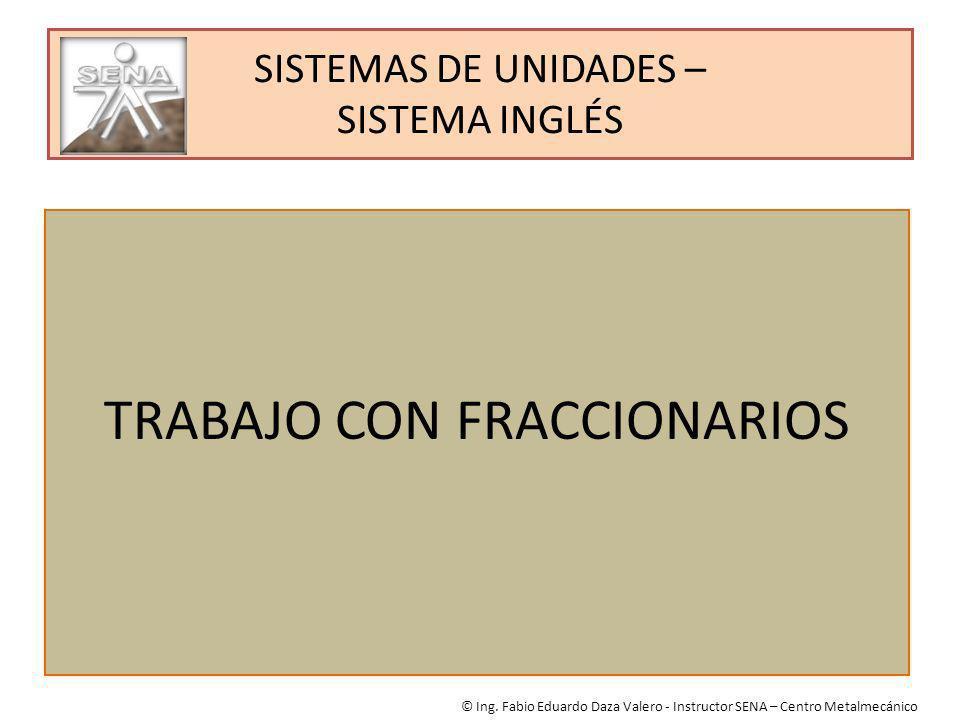 SISTEMAS DE UNIDADES – SISTEMA INGLÉS TRABAJO CON FRACCIONARIOS © Ing. Fabio Eduardo Daza Valero - Instructor SENA – Centro Metalmecánico