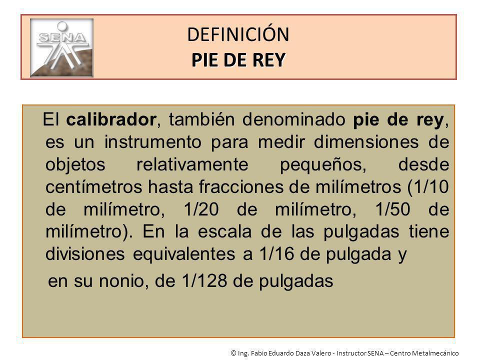 PIE DE REY DEFINICIÓN PIE DE REY El calibrador, también denominado pie de rey, es un instrumento para medir dimensiones de objetos relativamente peque