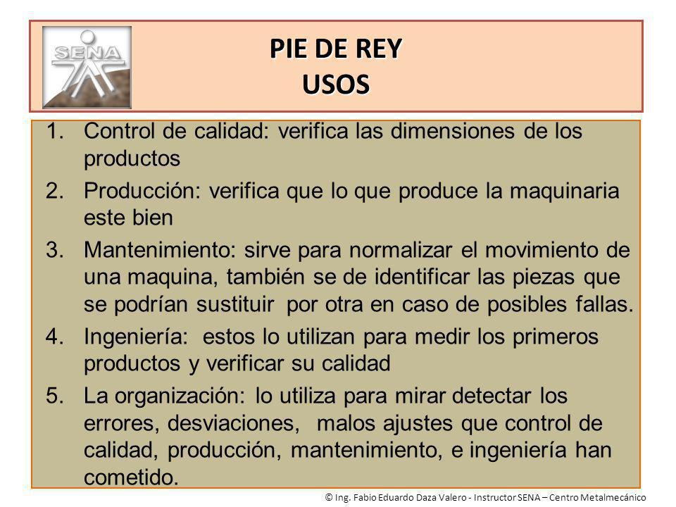 PIE DE REY USOS © Ing. Fabio Eduardo Daza Valero - Instructor SENA – Centro Metalmecánico 1.Control de calidad: verifica las dimensiones de los produc
