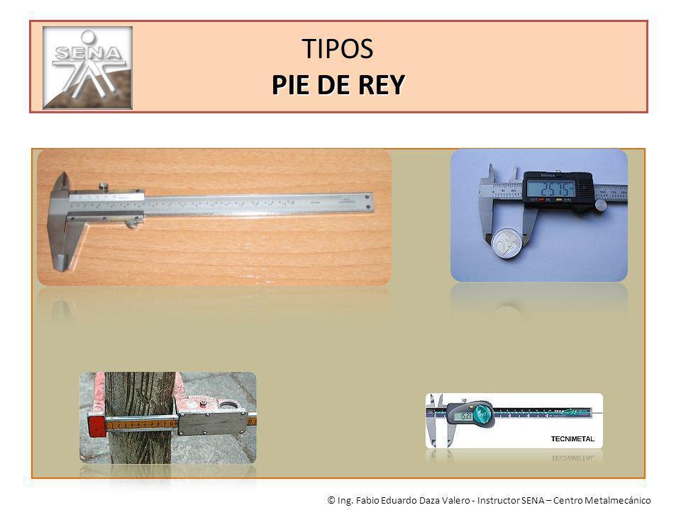PIE DE REY TIPOS PIE DE REY © Ing. Fabio Eduardo Daza Valero - Instructor SENA – Centro Metalmecánico