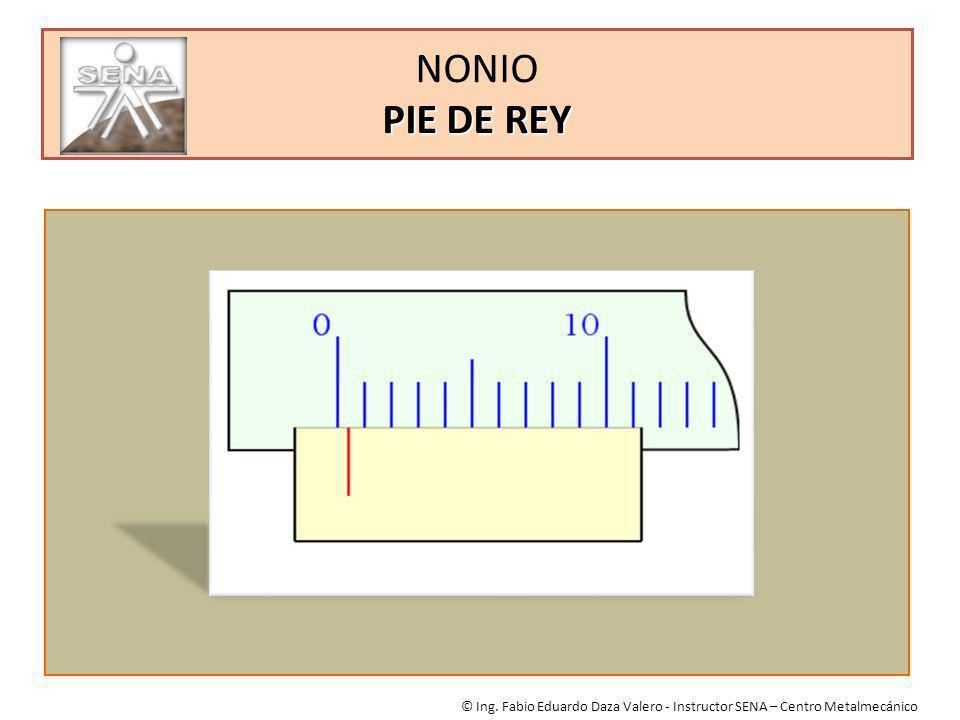 PIE DE REY NONIO PIE DE REY © Ing. Fabio Eduardo Daza Valero - Instructor SENA – Centro Metalmecánico