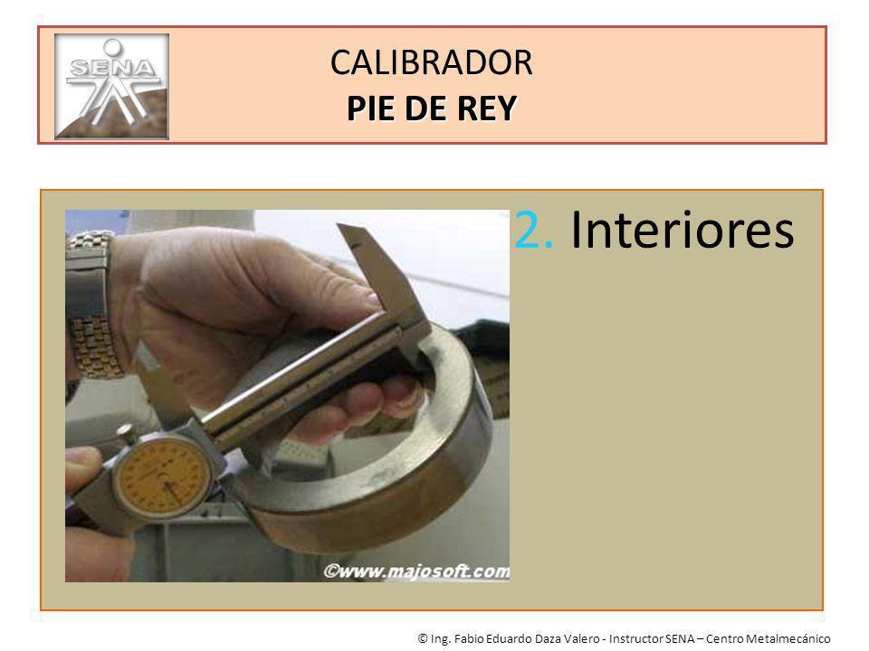 PIE DE REY CALIBRADOR PIE DE REY © Ing. Fabio Eduardo Daza Valero - Instructor SENA – Centro Metalmecánico 2. Interiores