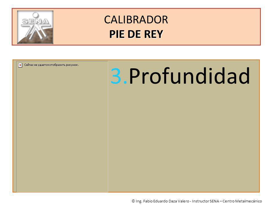 PIE DE REY CALIBRADOR PIE DE REY © Ing. Fabio Eduardo Daza Valero - Instructor SENA – Centro Metalmecánico 3.Profundidad