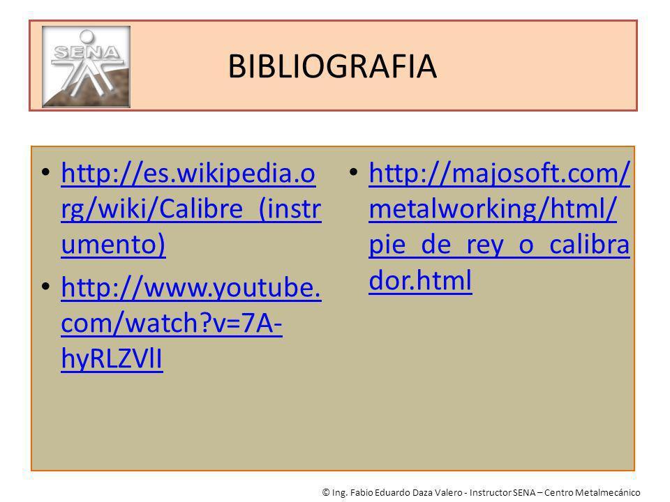 BIBLIOGRAFIA © Ing. Fabio Eduardo Daza Valero - Instructor SENA – Centro Metalmecánico http://es.wikipedia.o rg/wiki/Calibre_(instr umento) http://es.