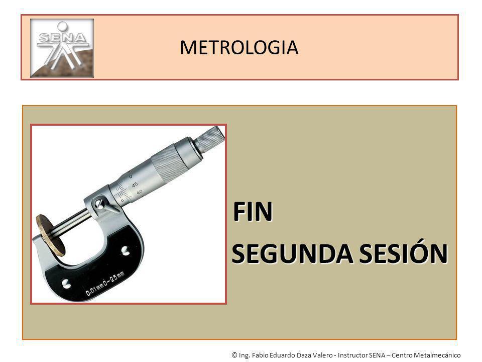 METROLOGIA FIN FIN SEGUNDA SESIÓN SEGUNDA SESIÓN © Ing. Fabio Eduardo Daza Valero - Instructor SENA – Centro Metalmecánico