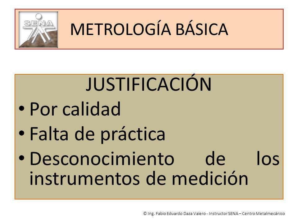 METROLOGÍA BÁSICA JUSTIFICACIÓN Por calidad Falta de práctica Desconocimiento de los instrumentos de medición © Ing. Fabio Eduardo Daza Valero - Instr