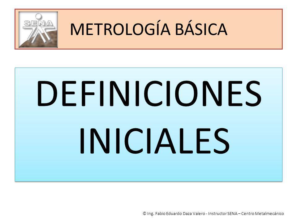 METROLOGÍA BÁSICA DEFINICIONES INICIALES © Ing. Fabio Eduardo Daza Valero - Instructor SENA – Centro Metalmecánico