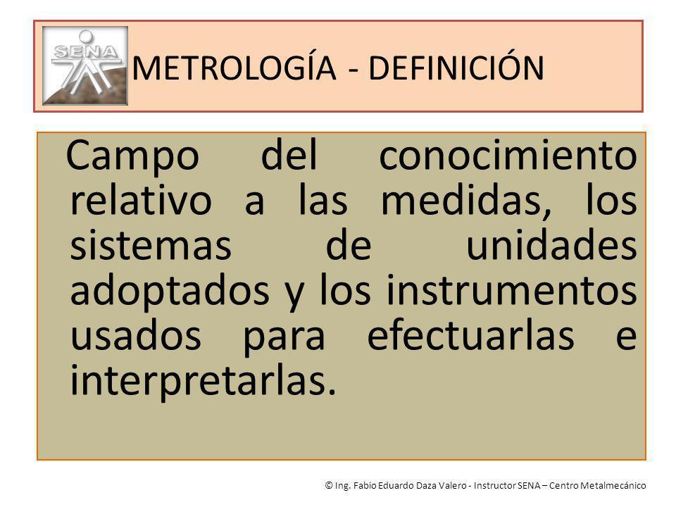 METROLOGÍA - DEFINICIÓN Campo del conocimiento relativo a las medidas, los sistemas de unidades adoptados y los instrumentos usados para efectuarlas e