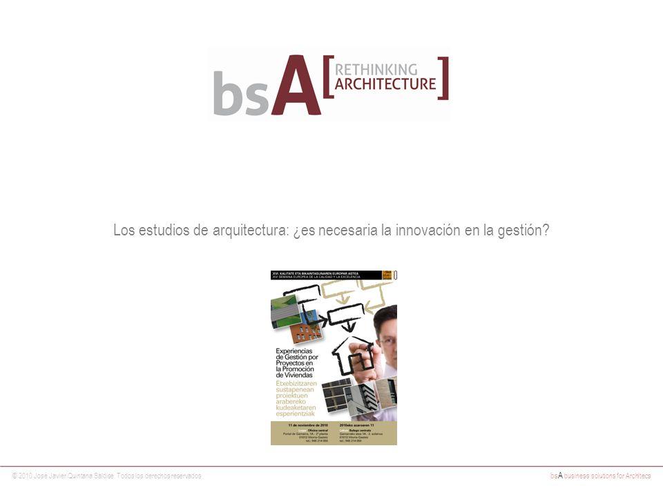 © 2010 José Javier Quintana Saldise. Todos los derechos reservados bs A business solutions for Architecs Los estudios de arquitectura: ¿es necesaria l