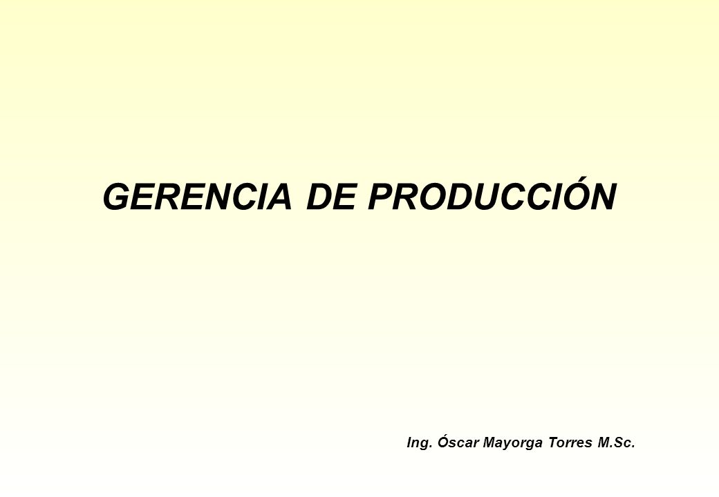 GERENCIA DE PRODUCCIÓN Ing. Óscar Mayorga Torres M.Sc.