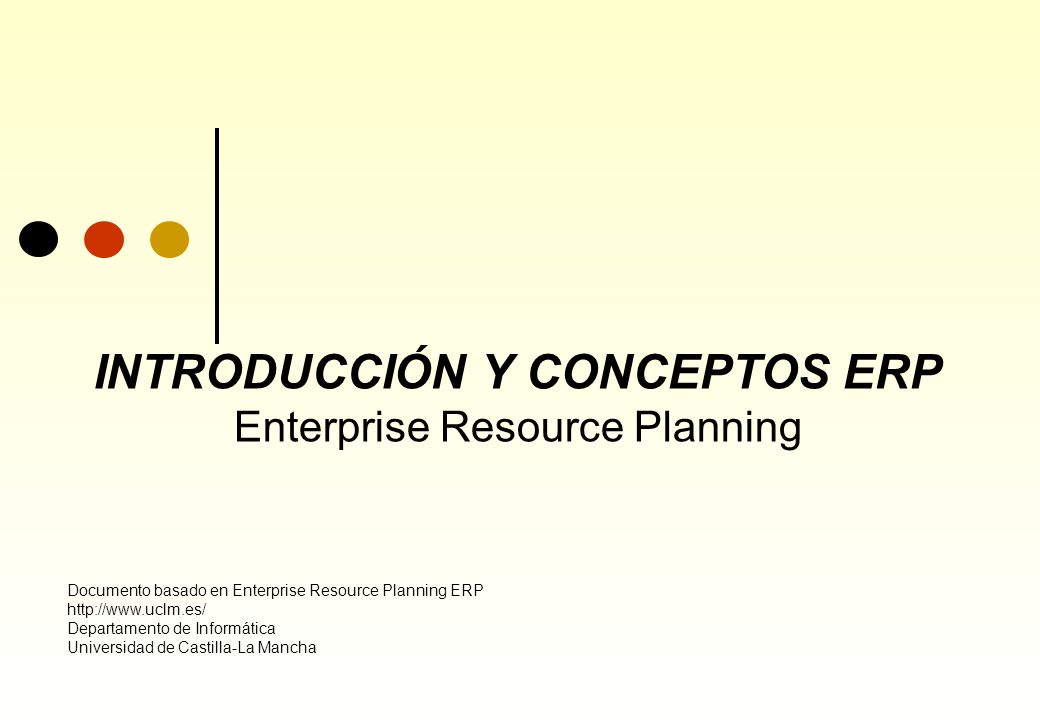 INTRODUCCIÓN Y CONCEPTOS ERP Enterprise Resource Planning Documento basado en Enterprise Resource Planning ERP http://www.uclm.es/ Departamento de Inf