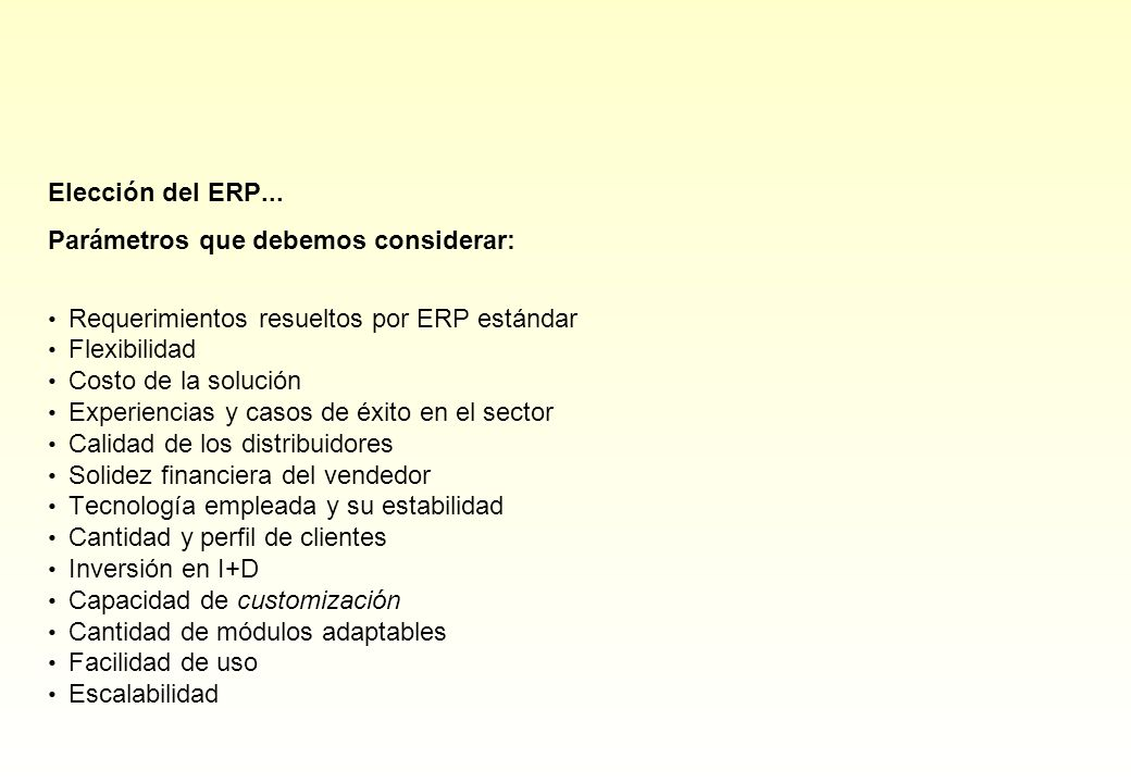 Elección del ERP... Parámetros que debemos considerar: Requerimientos resueltos por ERP estándar Flexibilidad Costo de la solución Experiencias y caso
