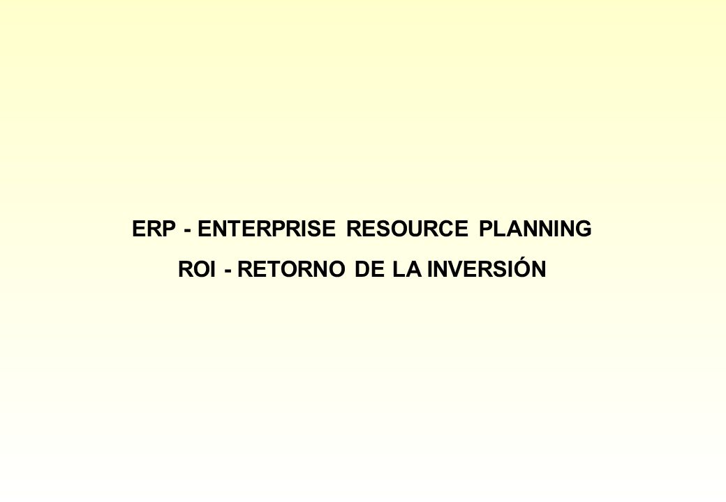 ERP - ENTERPRISE RESOURCE PLANNING ROI - RETORNO DE LA INVERSIÓN