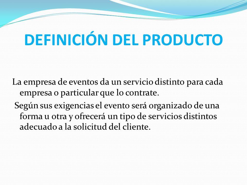 DEFINICIÓN DEL PRODUCTO La empresa de eventos da un servicio distinto para cada empresa o particular que lo contrate. Según sus exigencias el evento s