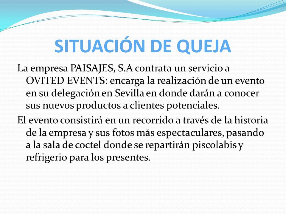 SITUACIÓN DE QUEJA La empresa PAISAJES, S.A contrata un servicio a OVITED EVENTS: encarga la realización de un evento en su delegación en Sevilla en d