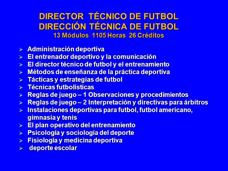 DIRECTOR TÉCNICO DE FUTBOL DIRECCIÓN TÉCNICA DE FUTBOL 13 Módulos 1105 Horas 26 Créditos Administración deportiva Administración deportiva El entrenad