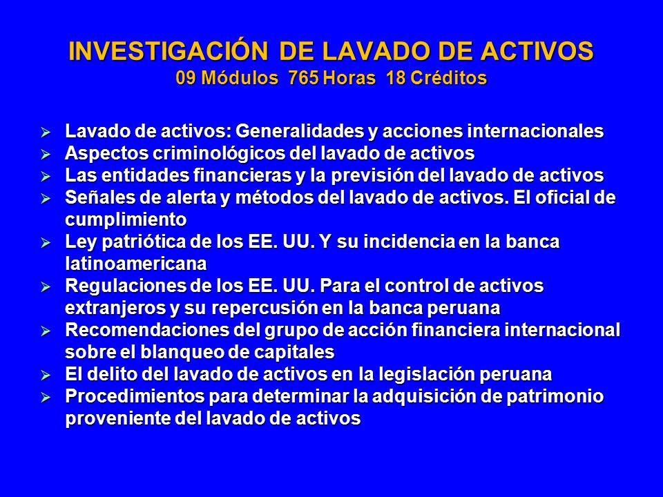 INVESTIGACIÓN DE LAVADO DE ACTIVOS 09 Módulos 765 Horas 18 Créditos Lavado de activos: Generalidades y acciones internacionales Lavado de activos: Gen