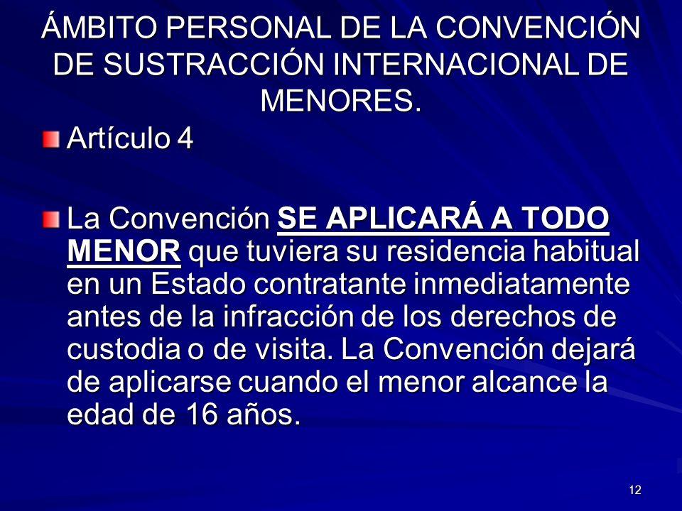 12 ÁMBITO PERSONAL DE LA CONVENCIÓN DE SUSTRACCIÓN INTERNACIONAL DE MENORES. Artículo 4 La Convención SE APLICARÁ A TODO MENOR que tuviera su residenc