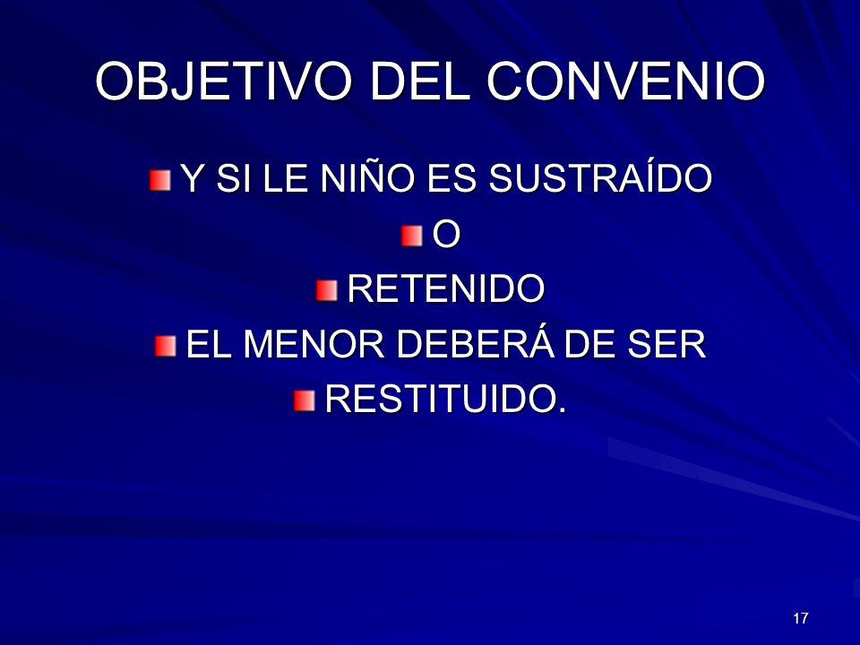 OBJETIVO DEL CONVENIO Y SI LE NIÑO ES SUSTRAÍDO ORETENIDO EL MENOR DEBERÁ DE SER RESTITUIDO. 17