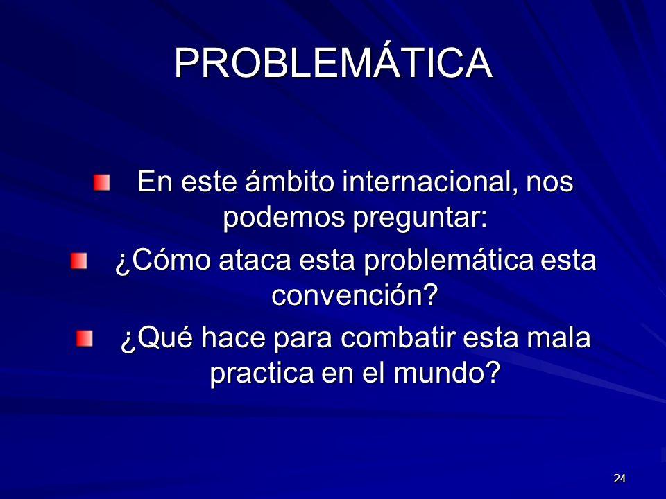24 PROBLEMÁTICA En este ámbito internacional, nos podemos preguntar: ¿Cómo ataca esta problemática esta convención? ¿Qué hace para combatir esta mala