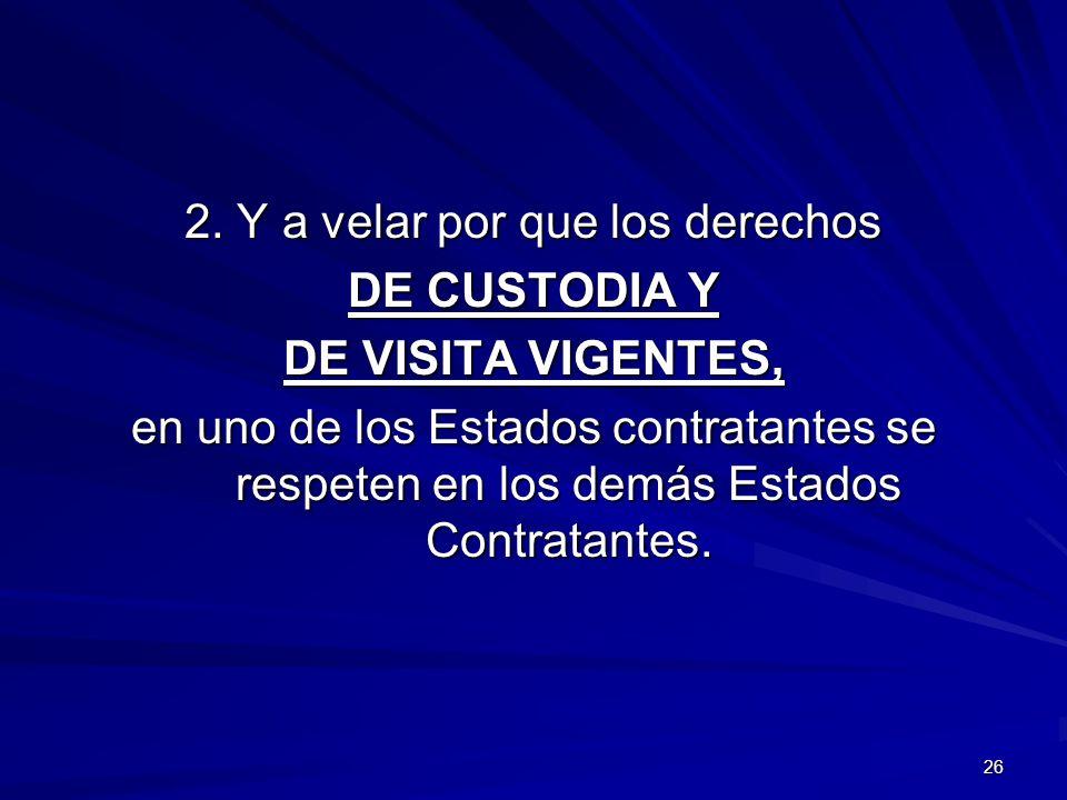 26 2. Y a velar por que los derechos DE CUSTODIA Y DE VISITA VIGENTES, en uno de los Estados contratantes se respeten en los demás Estados Contratante