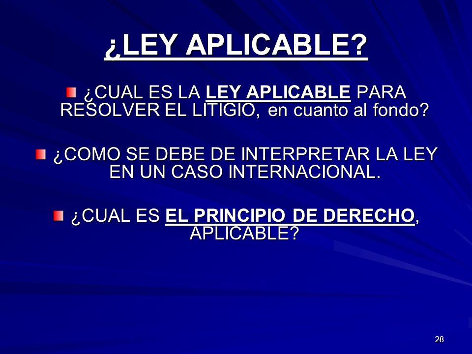28 ¿LEY APLICABLE? ¿CUAL ES LA LEY APLICABLE PARA RESOLVER EL LITIGIO, en cuanto al fondo? ¿COMO SE DEBE DE INTERPRETAR LA LEY EN UN CASO INTERNACIONA