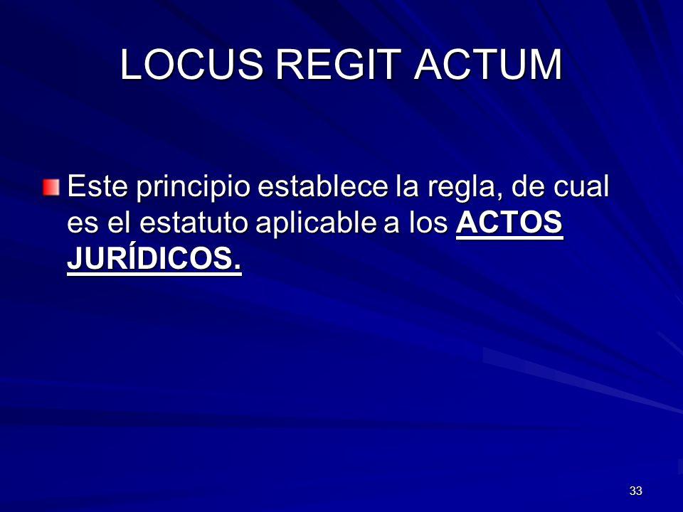 33 LOCUS REGIT ACTUM Este principio establece la regla, de cual es el estatuto aplicable a los ACTOS JURÍDICOS.