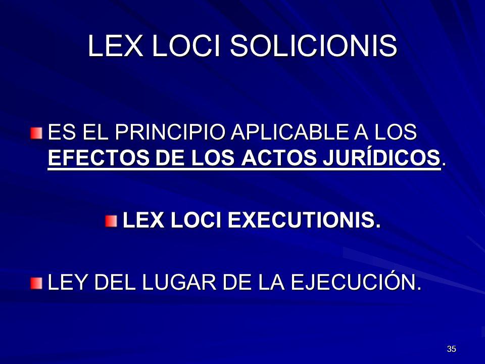 35 LEX LOCI SOLICIONIS ES EL PRINCIPIO APLICABLE A LOS EFECTOS DE LOS ACTOS JURÍDICOS. LEX LOCI EXECUTIONIS. LEY DEL LUGAR DE LA EJECUCIÓN.