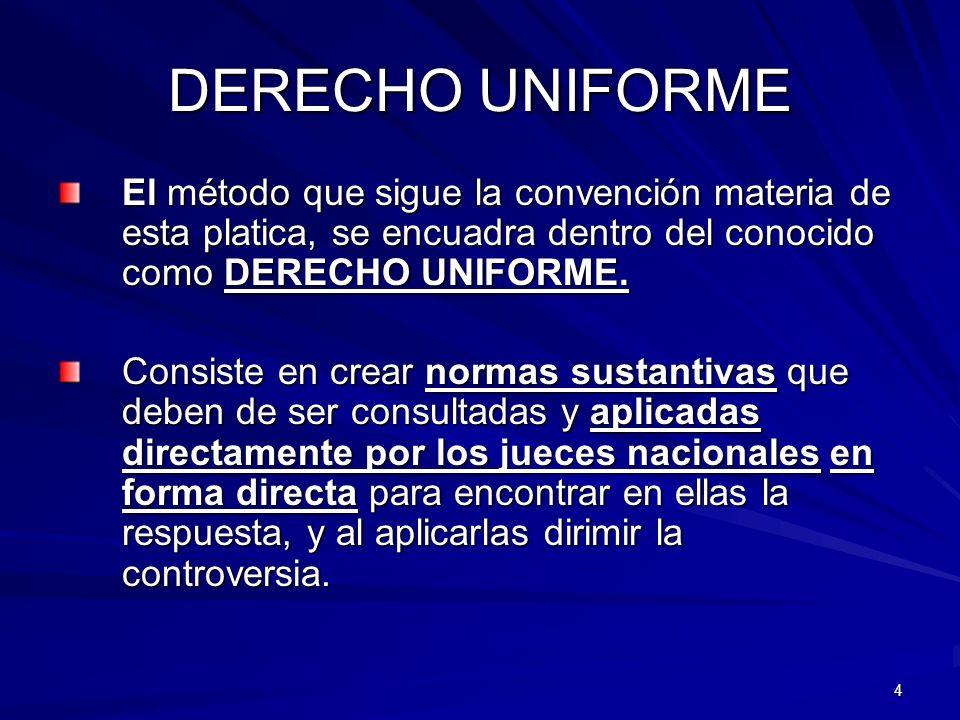 4 DERECHO UNIFORME El método que sigue la convención materia de esta platica, se encuadra dentro del conocido como DERECHO UNIFORME. Consiste en crear