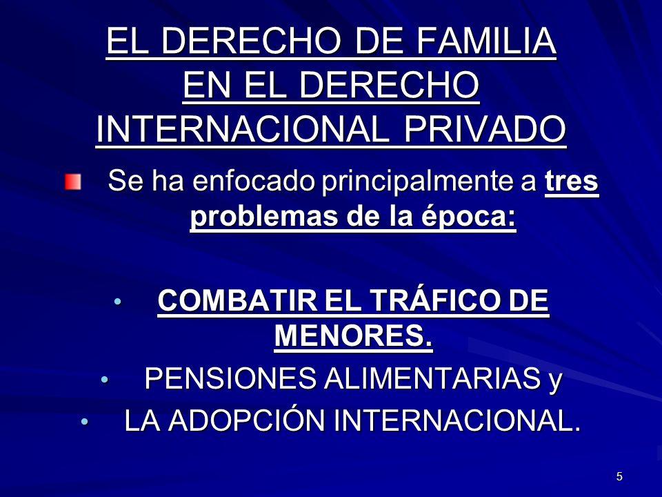 5 EL DERECHO DE FAMILIA EN EL DERECHO INTERNACIONAL PRIVADO Se ha enfocado principalmente a tres problemas de la época: COMBATIR EL TRÁFICO DE MENORES