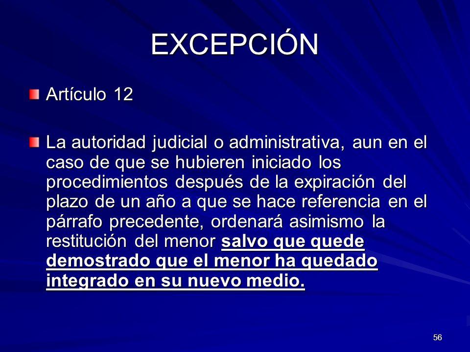 56 EXCEPCIÓN Artículo 12 La autoridad judicial o administrativa, aun en el caso de que se hubieren iniciado los procedimientos después de la expiració
