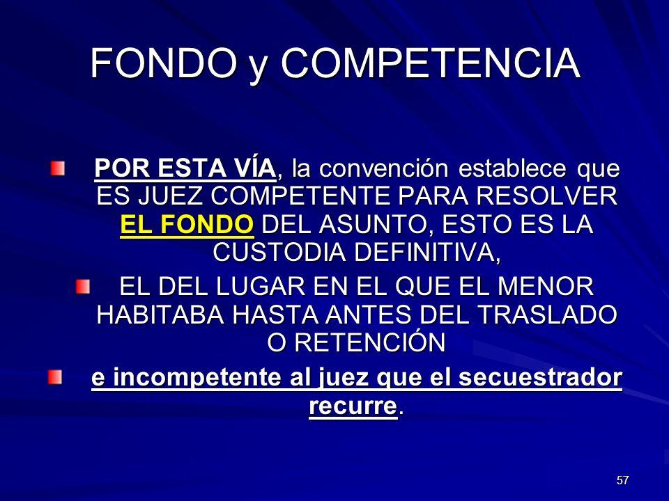57 FONDO y COMPETENCIA POR ESTA VÍA, la convención establece que ES JUEZ COMPETENTE PARA RESOLVER EL FONDO DEL ASUNTO, ESTO ES LA CUSTODIA DEFINITIVA,