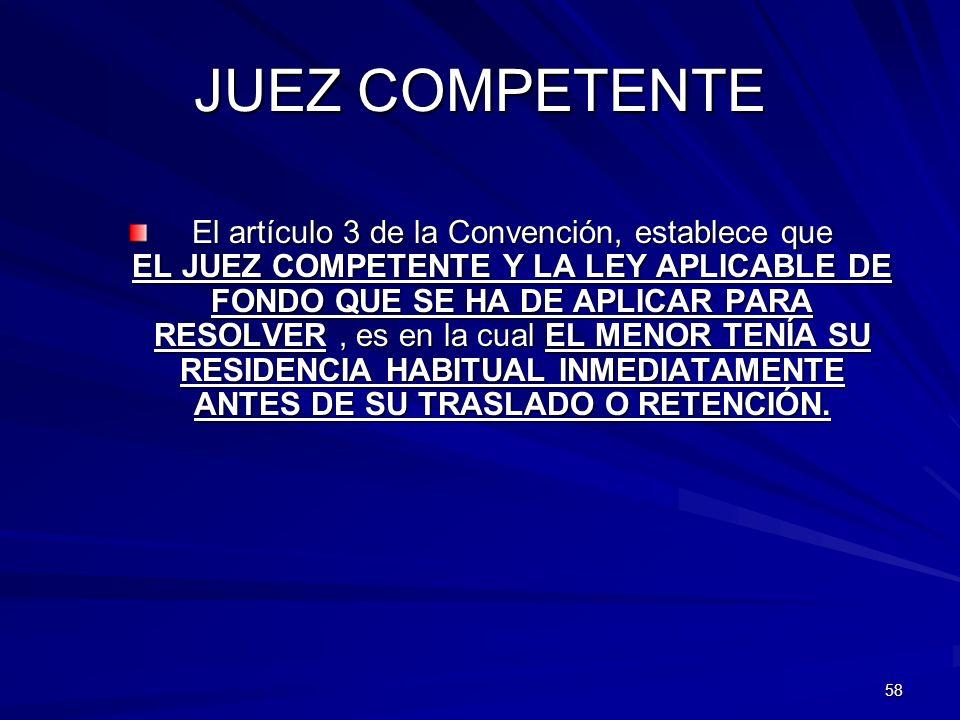 58 JUEZ COMPETENTE El artículo 3 de la Convención, establece que EL JUEZ COMPETENTE Y LA LEY APLICABLE DE FONDO QUE SE HA DE APLICAR PARA RESOLVER, es