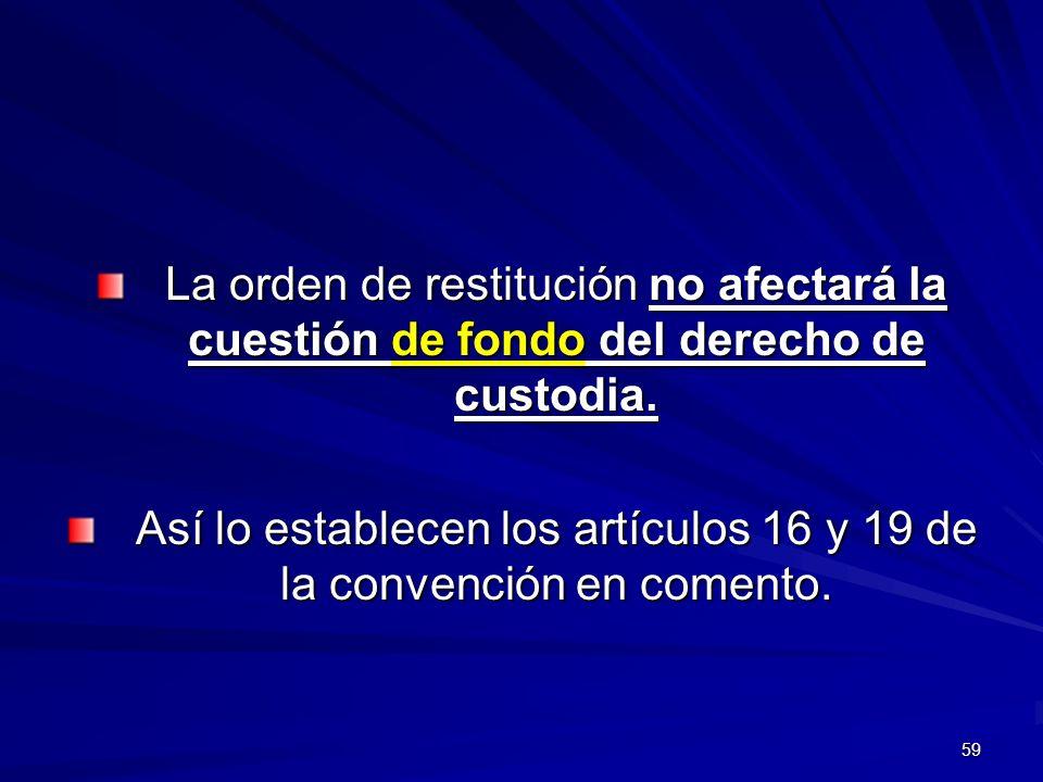 59 La orden de restitución no afectará la cuestión de fondo del derecho de custodia. Así lo establecen los artículos 16 y 19 de la convención en comen