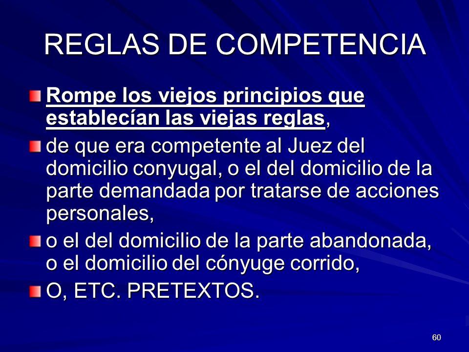 60 REGLAS DE COMPETENCIA Rompe los viejos principios que establecían las viejas reglas, de que era competente al Juez del domicilio conyugal, o el del