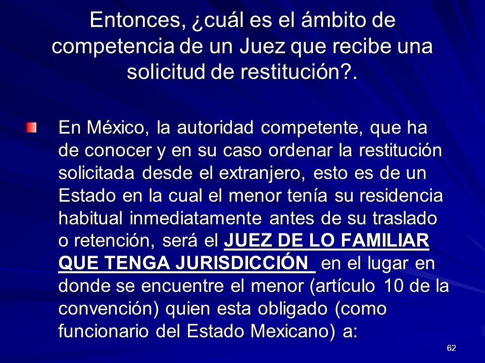 62 Entonces, ¿cuál es el ámbito de competencia de un Juez que recibe una solicitud de restitución?. En México, la autoridad competente, que ha de cono