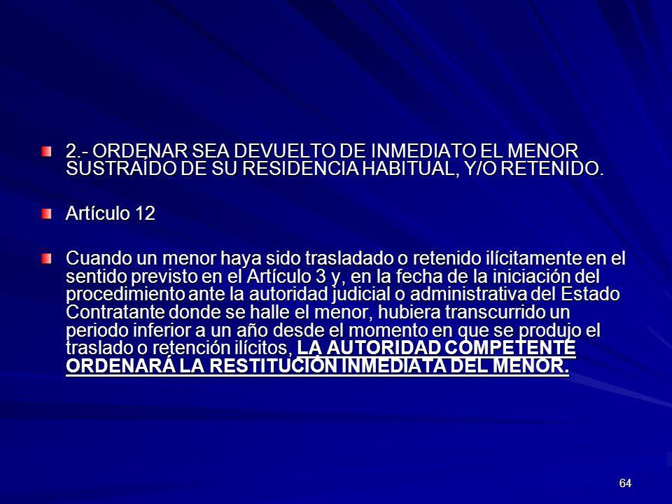 64 2.- ORDENAR SEA DEVUELTO DE INMEDIATO EL MENOR SUSTRAÍDO DE SU RESIDENCIA HABITUAL, Y/O RETENIDO. Artículo 12 Cuando un menor haya sido trasladado