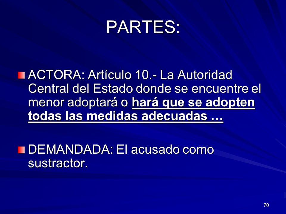 70 PARTES: ACTORA: Artículo 10.- La Autoridad Central del Estado donde se encuentre el menor adoptará o hará que se adopten todas las medidas adecuada